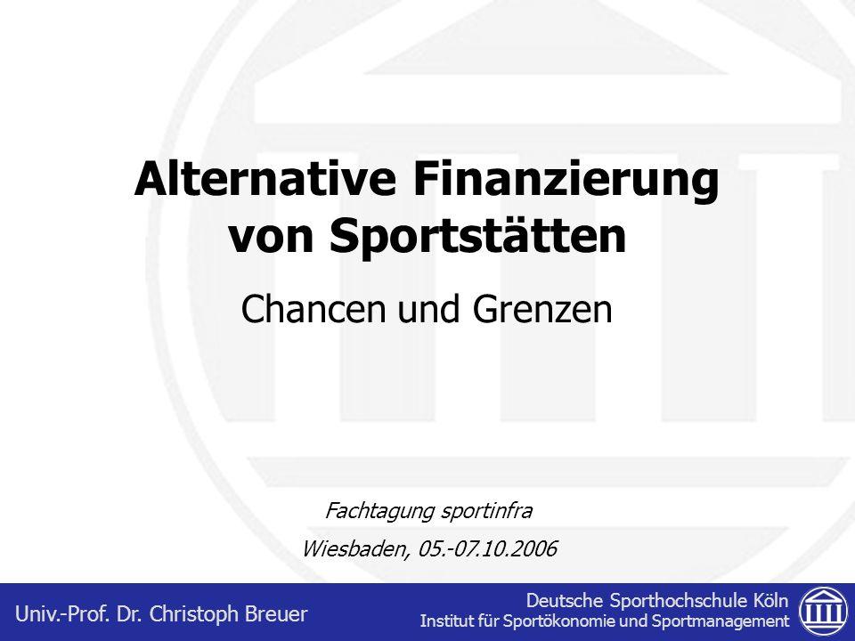Deutsche Sporthochschule Köln Institut für Sportökonomie und Sportmanagement Univ.-Prof. Dr. Christoph Breuer Alternative Finanzierung von Sportstätte