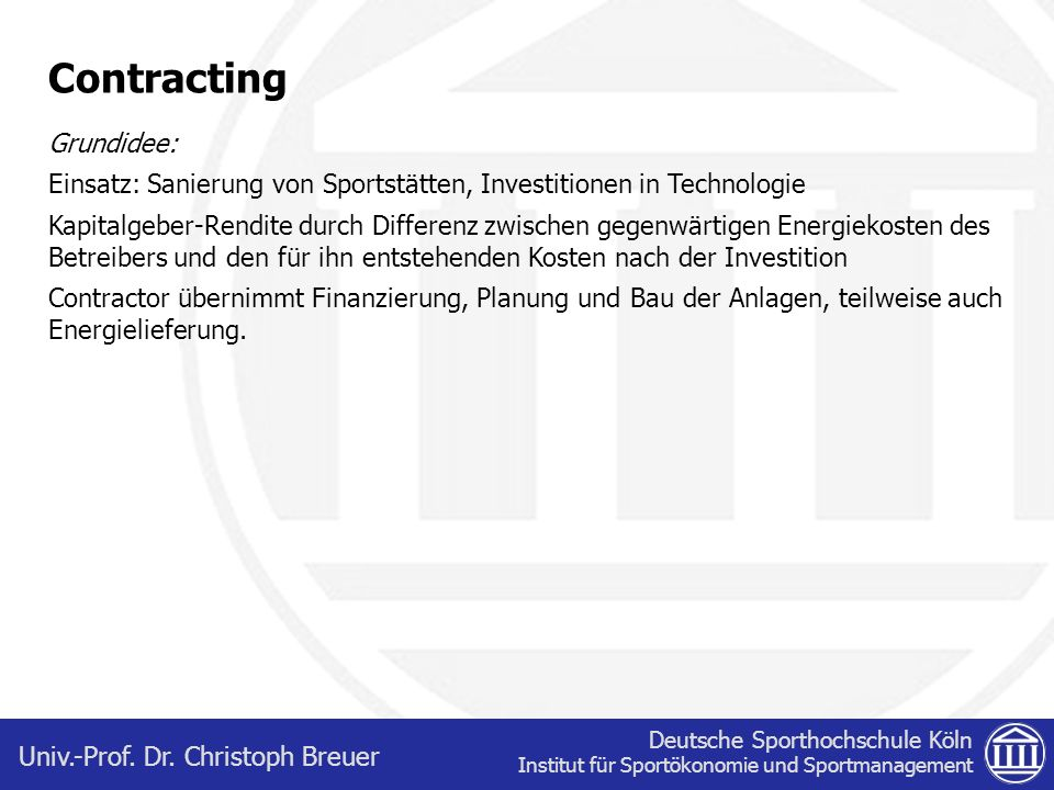 Deutsche Sporthochschule Köln Institut für Sportökonomie und Sportmanagement Univ.-Prof. Dr. Christoph Breuer Contracting Grundidee: Einsatz: Sanierun