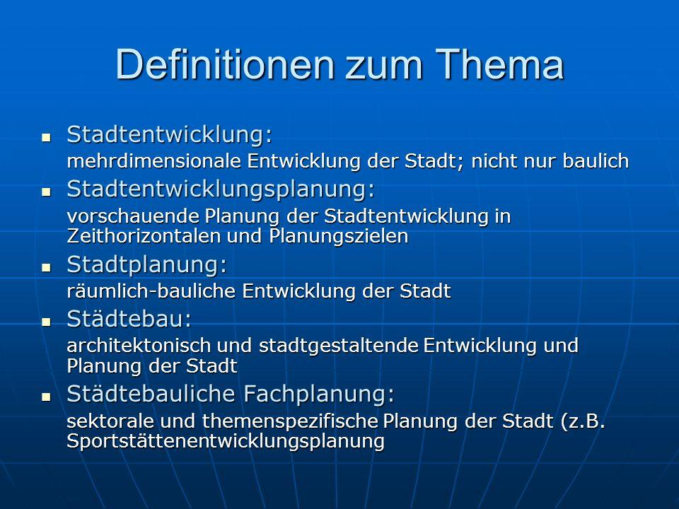 Definitionen zum Thema Stadtentwicklung: Stadtentwicklung: mehrdimensionale Entwicklung der Stadt; nicht nur baulich Stadtentwicklungsplanung: Stadten