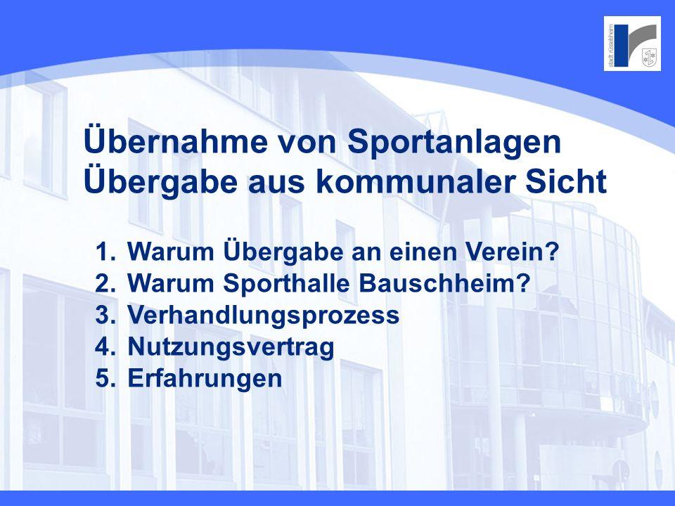 Übernahme von Sportanlagen Übergabe aus kommunaler Sicht 1. Warum Übergabe an einen Verein? 2. Warum Sporthalle Bauschheim? 3. Verhandlungsprozess 4.