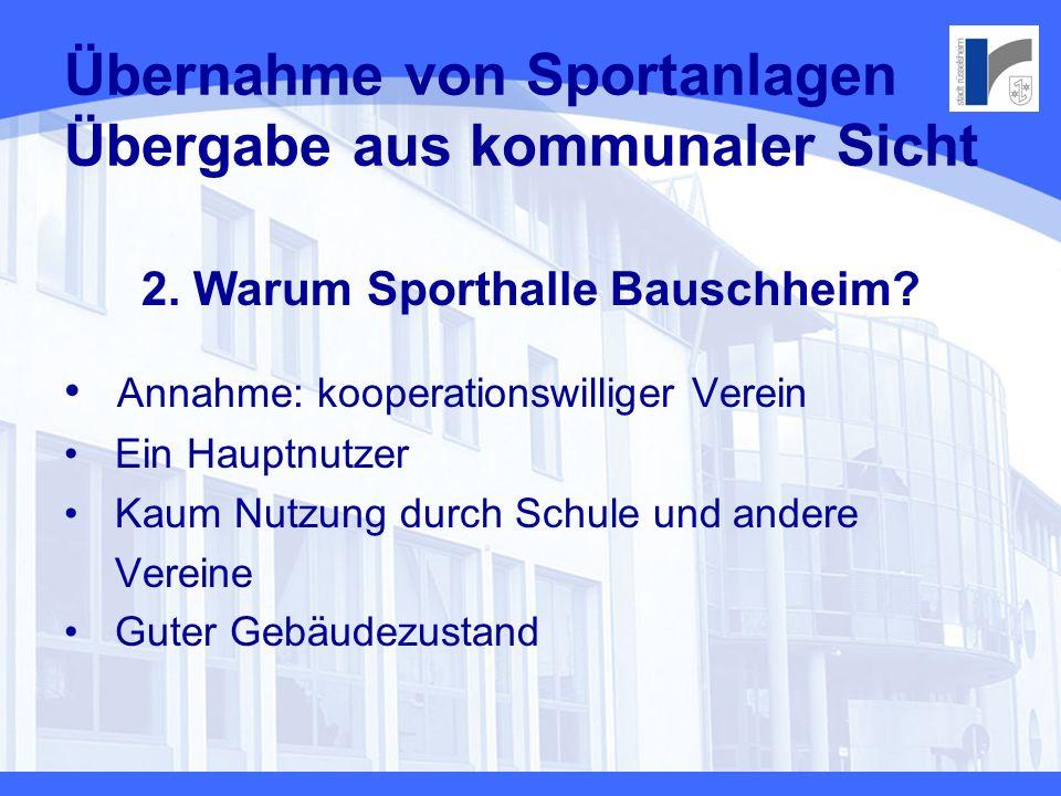Übernahme von Sportanlagen Übergabe aus kommunaler Sicht 2. Warum Sporthalle Bauschheim? Annahme: kooperationswilliger Verein Ein Hauptnutzer Kaum Nut