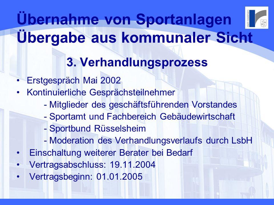 Übernahme von Sportanlagen Übergabe aus kommunaler Sicht 3. Verhandlungsprozess Erstgespräch Mai 2002 Kontinuierliche Gesprächsteilnehmer - Mitglieder