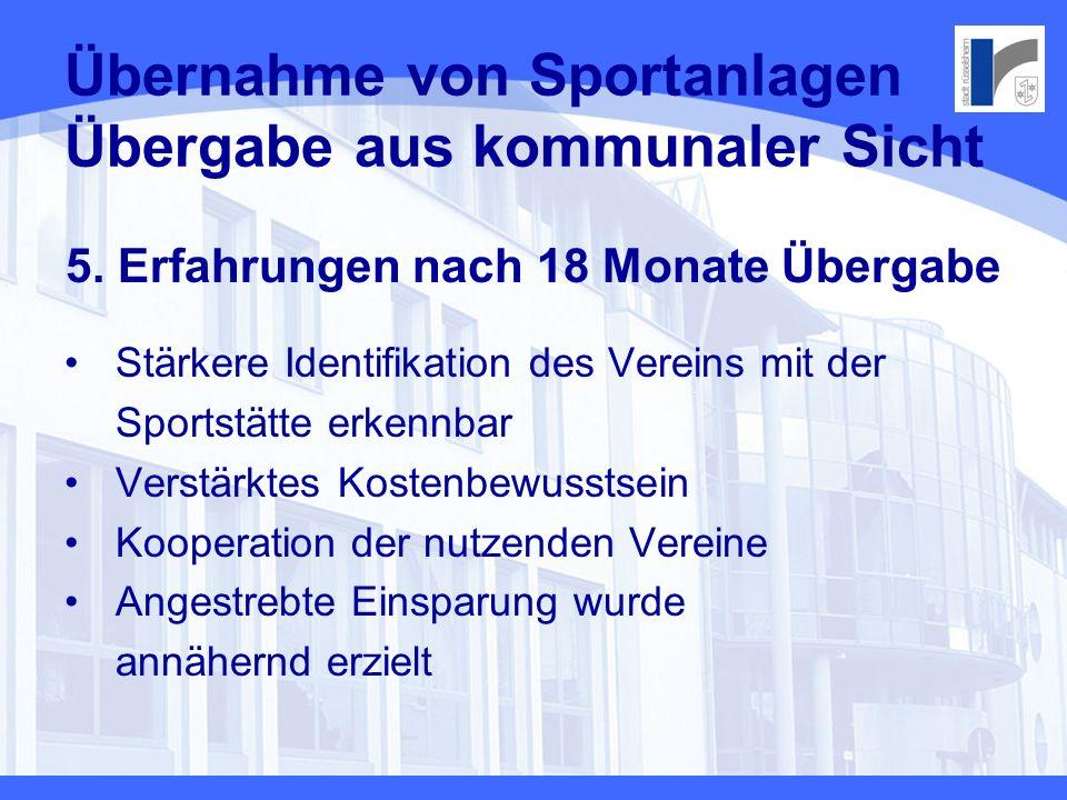 Übernahme von Sportanlagen Übergabe aus kommunaler Sicht 5. Erfahrungen nach 18 Monate Übergabe Stärkere Identifikation des Vereins mit der Sportstätt