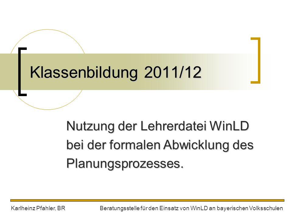 Klassenbildung 2011/12 Nutzung der Lehrerdatei WinLD bei der formalen Abwicklung des Planungsprozesses. Karlheinz Pfahler, BR Beratungsstelle für den