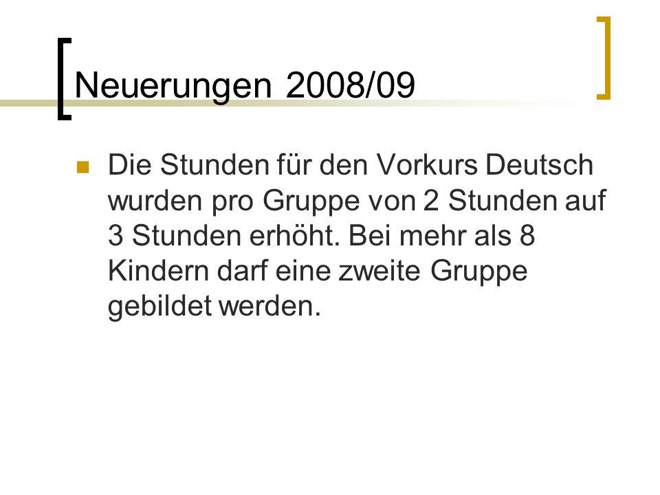 Neuerungen 2008/09 Die Stunden für den Vorkurs Deutsch wurden pro Gruppe von 2 Stunden auf 3 Stunden erhöht. Bei mehr als 8 Kindern darf eine zweite G