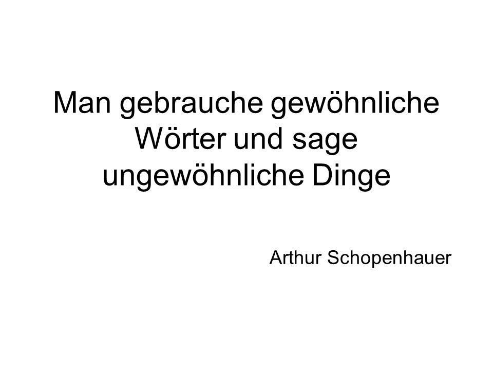Man gebrauche gewöhnliche Wörter und sage ungewöhnliche Dinge Arthur Schopenhauer