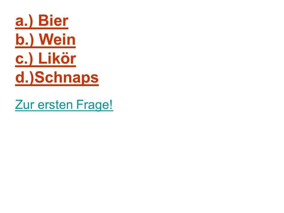 a.) Bier b.) Wein c.) Likör d.)Schnaps Zur ersten Frage!