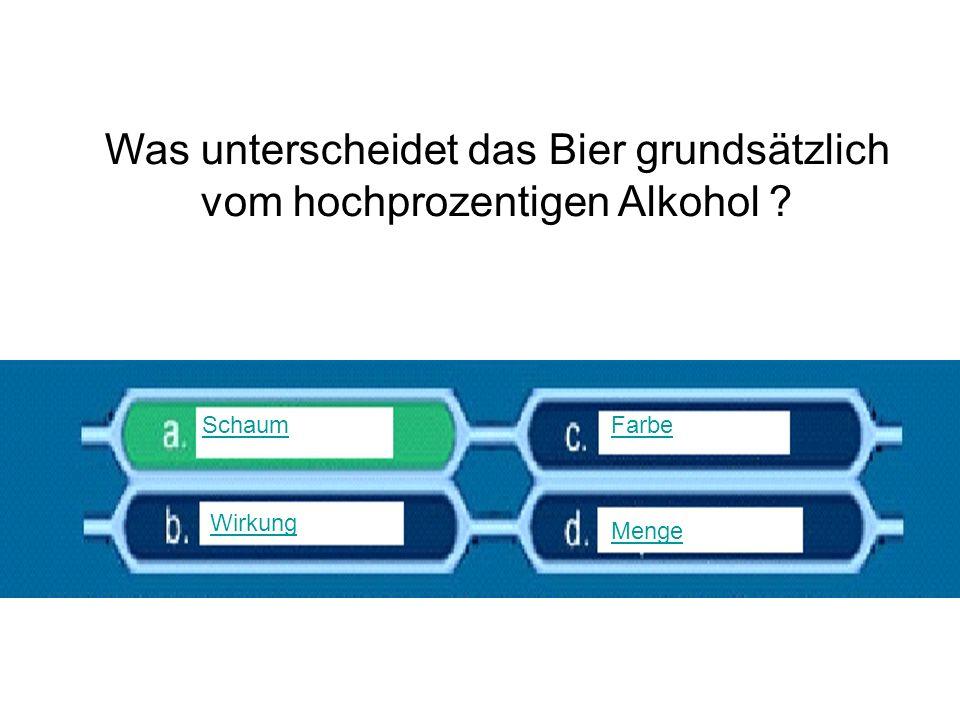 Was unterscheidet das Bier grundsätzlich vom hochprozentigen Alkohol ? Schaum Wirkung Farbe Menge