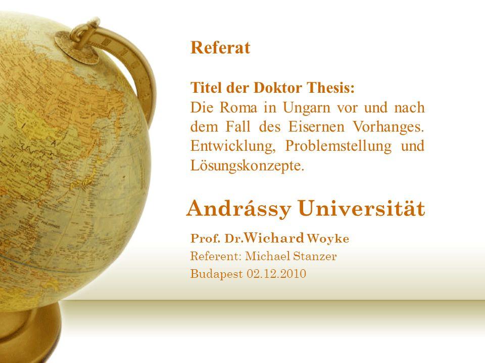 Andrássy Universität Prof. Dr. Wichard Woyke Referent: Michael Stanzer Budapest 02.12.2010 Referat Titel der Doktor Thesis: Die Roma in Ungarn vor und