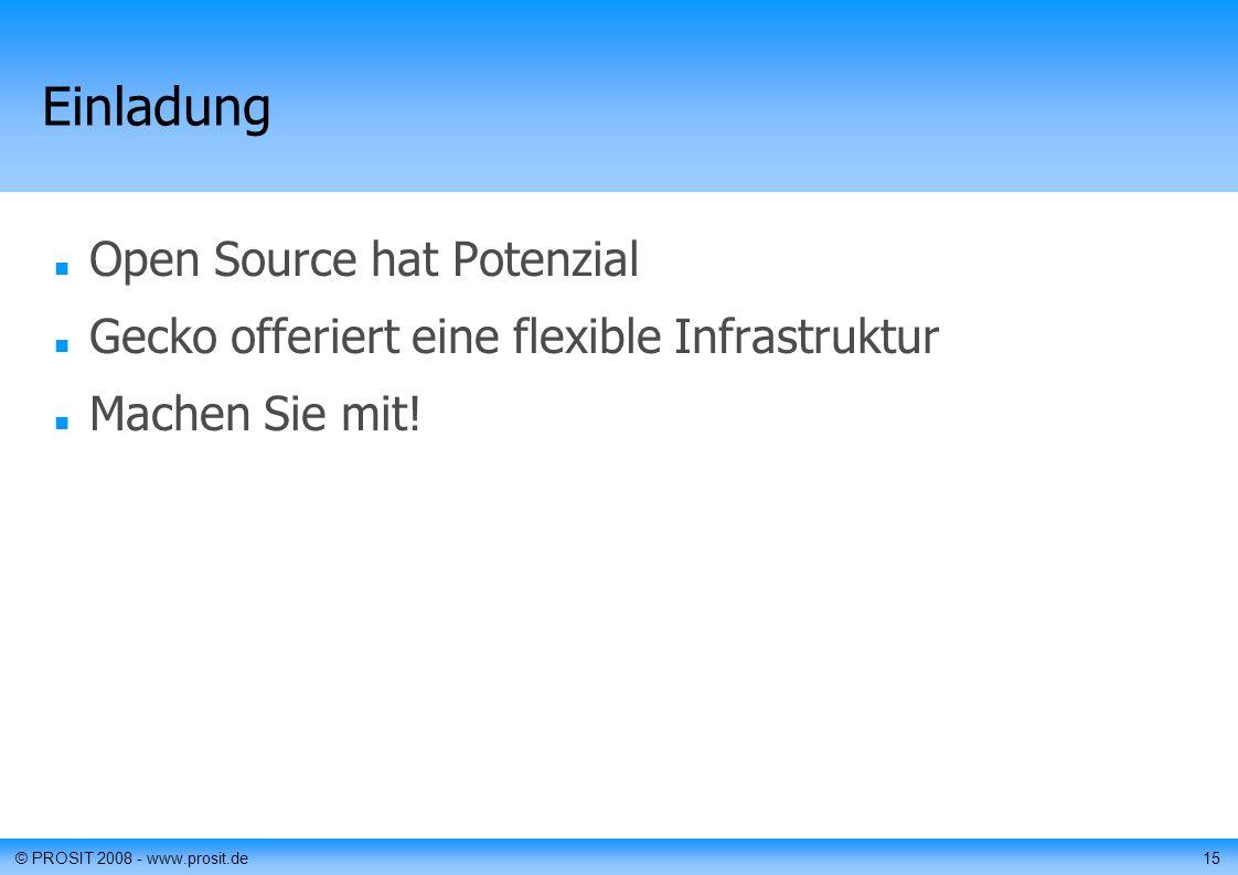 © PROSIT 2008 - www.prosit.de15 Einladung Open Source hat Potenzial Gecko offeriert eine flexible Infrastruktur Machen Sie mit!