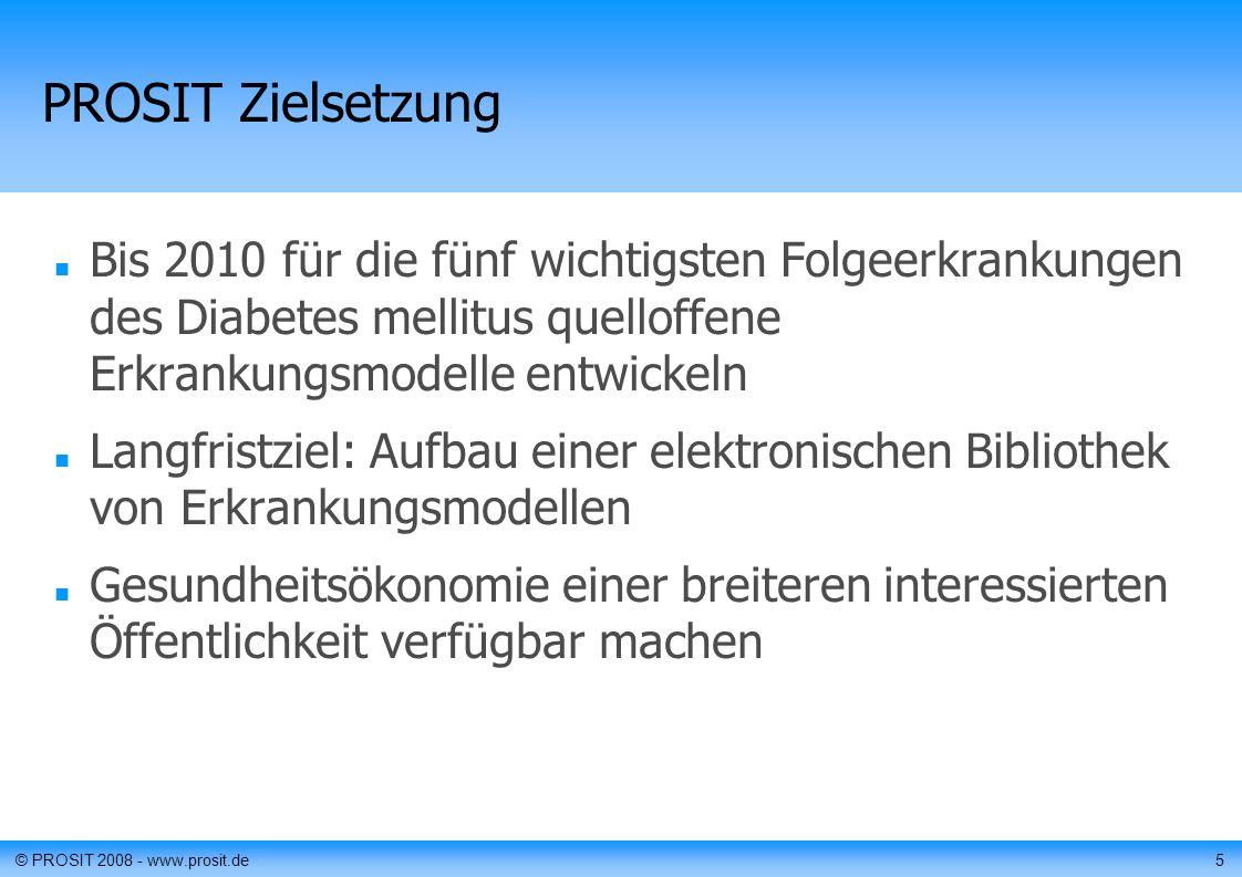 © PROSIT 2008 - www.prosit.de5 PROSIT Zielsetzung Bis 2010 für die fünf wichtigsten Folgeerkrankungen des Diabetes mellitus quelloffene Erkrankungsmodelle entwickeln Langfristziel: Aufbau einer elektronischen Bibliothek von Erkrankungsmodellen Gesundheitsökonomie einer breiteren interessierten Öffentlichkeit verfügbar machen