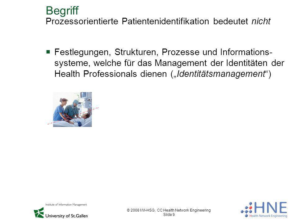 © 2008 IWI-HSG, CC Health Network Engineering Slide 9 Begriff Prozessorientierte Patientenidentifikation bedeutet nicht Festlegungen, Strukturen, Proz