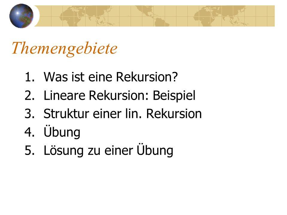 Themengebiete 1.Was ist eine Rekursion? 2.Lineare Rekursion: Beispiel 3.Struktur einer lin. Rekursion 4.Übung 5.Lösung zu einer Übung