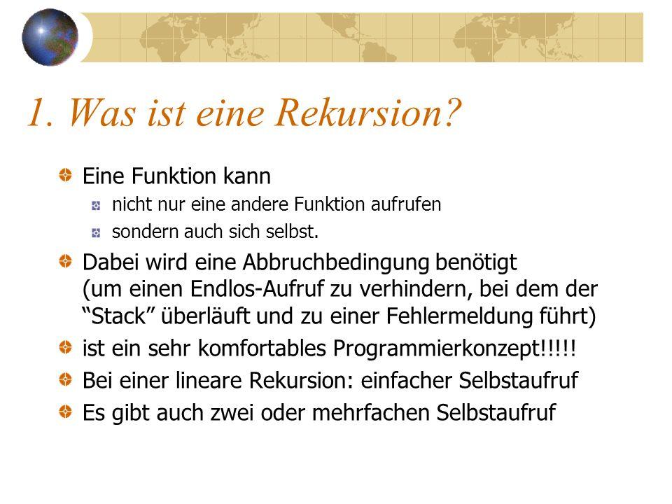 1. Was ist eine Rekursion? Eine Funktion kann nicht nur eine andere Funktion aufrufen sondern auch sich selbst. Dabei wird eine Abbruchbedingung benöt