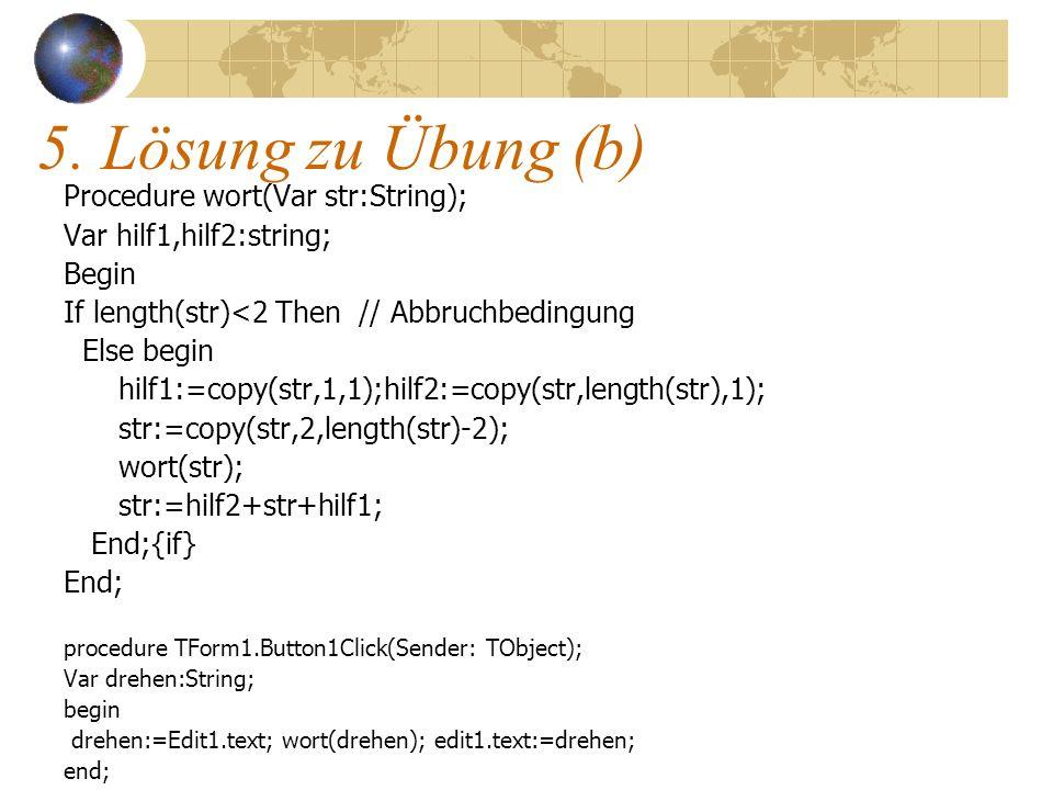 5. Lösung zu Übung (b) Procedure wort(Var str:String); Var hilf1,hilf2:string; Begin If length(str)<2 Then // Abbruchbedingung Else begin hilf1:=copy(