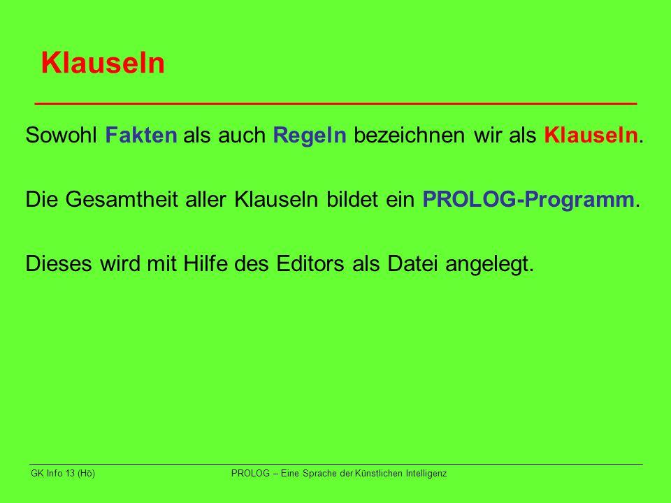 GK Info 13 (Hö)PROLOG – Eine Sprache der Künstlichen Intelligenz Klauseln Sowohl Fakten als auch Regeln bezeichnen wir als Klauseln. Die Gesamtheit al