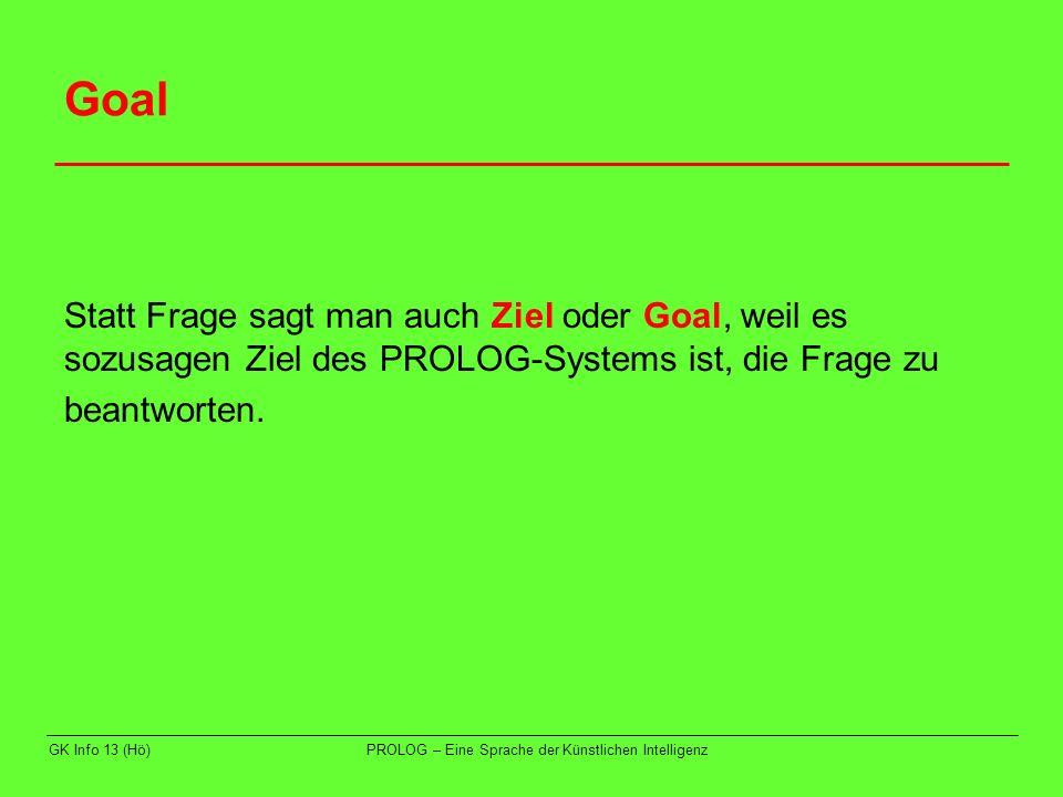 GK Info 13 (Hö)PROLOG – Eine Sprache der Künstlichen Intelligenz Goal Statt Frage sagt man auch Ziel oder Goal, weil es sozusagen Ziel des PROLOG-Syst