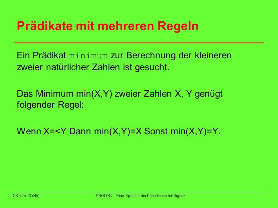 GK Info 13 (Hö)PROLOG – Eine Sprache der Künstlichen Intelligenz Prädikate mit mehreren Regeln In PROLOG definieren wir ein dreistelliges Prädikat minimum(X,Y,Z), das in Z das Minimum von X und Y liefert.
