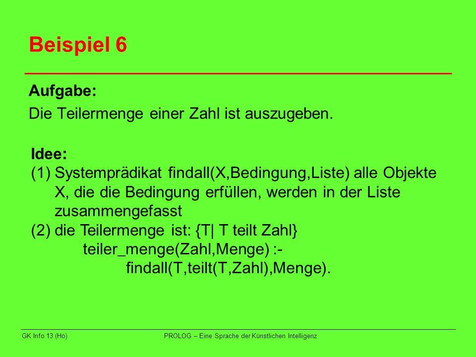 GK Info 13 (Hö)PROLOG – Eine Sprache der Künstlichen Intelligenz Beispiel 6 Idee: (3) T teilt Zahl, wenn: - T zwischen 1 und Zahl liegt - der Rest bei der Division Zahl/T Null ergibt teilt(T,Zahl) :- between(1,Zahl,T), Zahl mod T =:= 0.