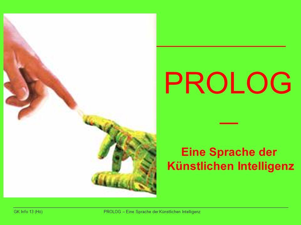 GK Info 13 (Hö)PROLOG – Eine Sprache der Künstlichen Intelligenz Prolog Programmieren in Logik 2.