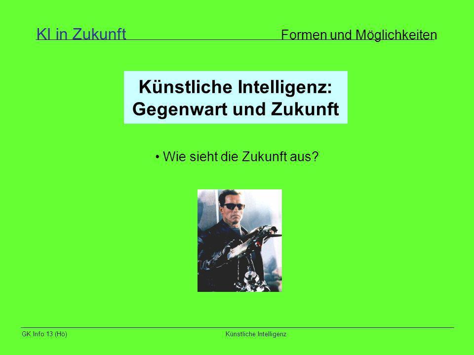 GK Info 13 (Hö)Künstliche Intelligenz Künstliche Intelligenz: Gegenwart und Zukunft Wie sieht die Zukunft aus? KI in Zukunft Formen und Möglichkeiten