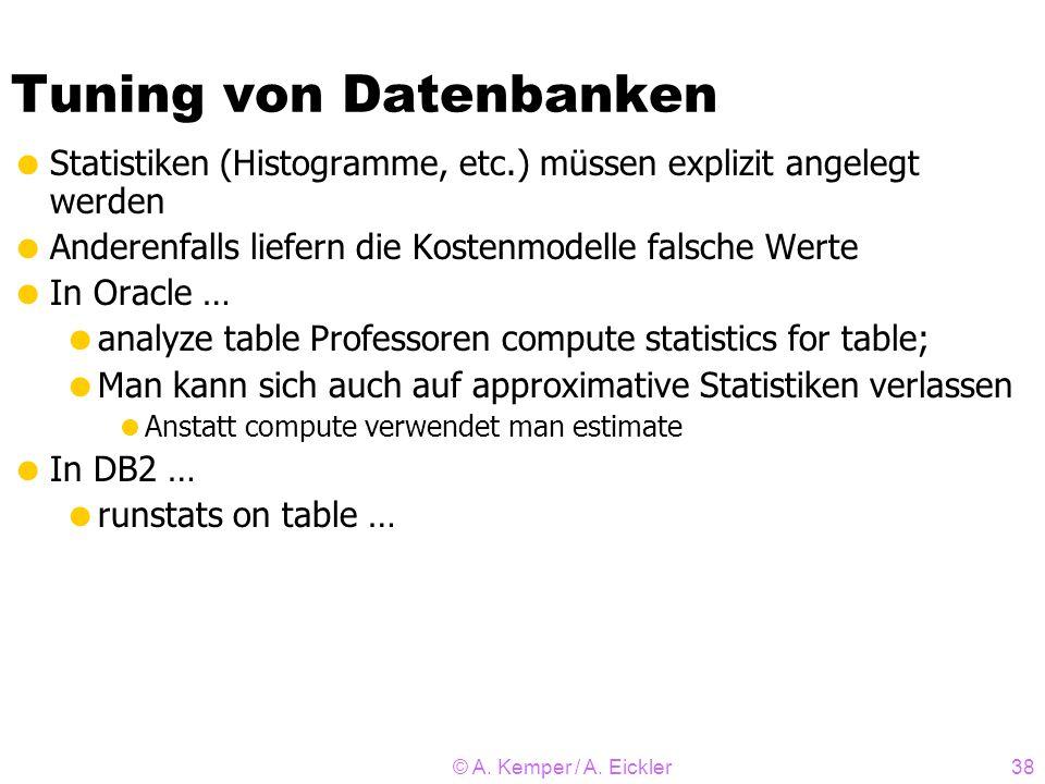 © A. Kemper / A. Eickler38 Tuning von Datenbanken Statistiken (Histogramme, etc.) müssen explizit angelegt werden Anderenfalls liefern die Kostenmodel