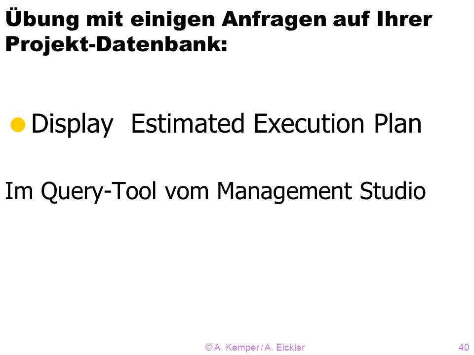 © A. Kemper / A. Eickler40 Übung mit einigen Anfragen auf Ihrer Projekt-Datenbank: Display Estimated Execution Plan Im Query-Tool vom Management Studi