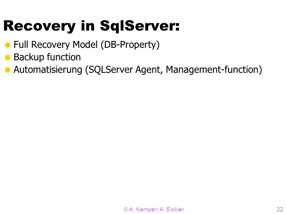 © A. Kemper / A. Eickler22 Recovery in SqlServer: Full Recovery Model (DB-Property) Backup function Automatisierung (SQLServer Agent, Management-funct