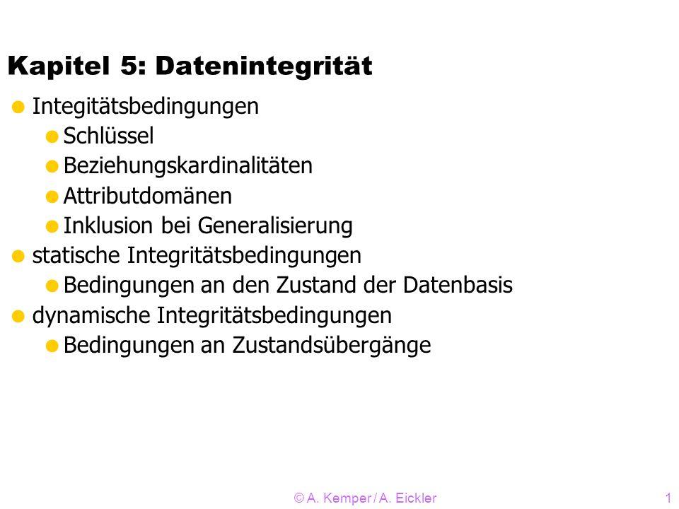 © A. Kemper / A. Eickler1 Kapitel 5: Datenintegrität Integitätsbedingungen Schlüssel Beziehungskardinalitäten Attributdomänen Inklusion bei Generalisi