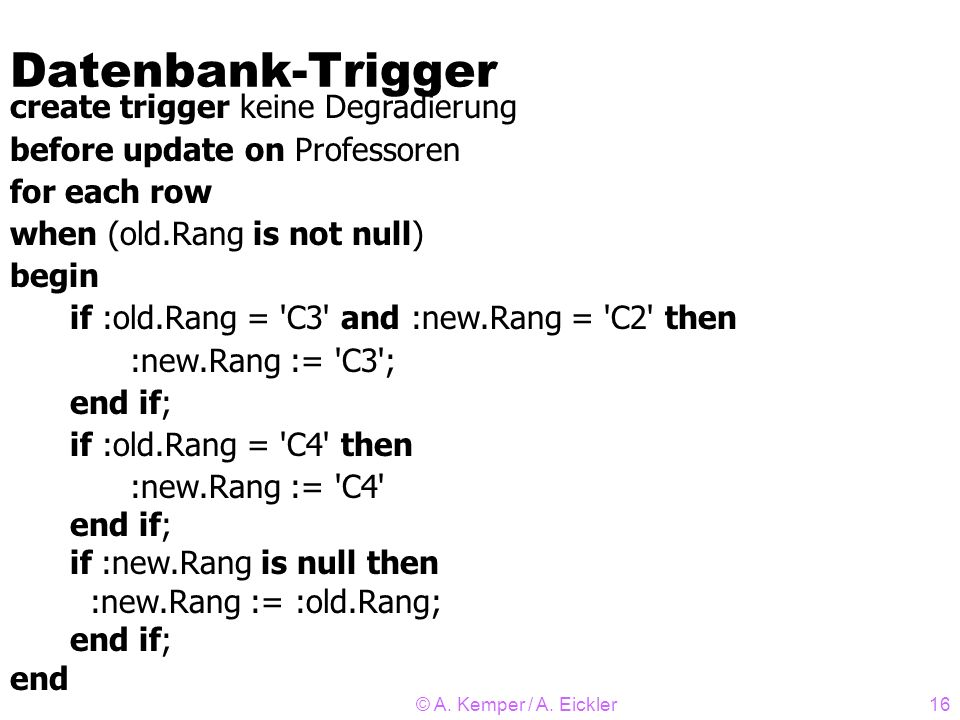 © A. Kemper / A. Eickler16 Datenbank-Trigger create trigger keine Degradierung before update on Professoren for each row when (old.Rang is not null) b