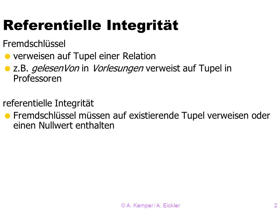 © A. Kemper / A. Eickler2 Referentielle Integrität Fremdschlüssel verweisen auf Tupel einer Relation z.B. gelesenVon in Vorlesungen verweist auf Tupel