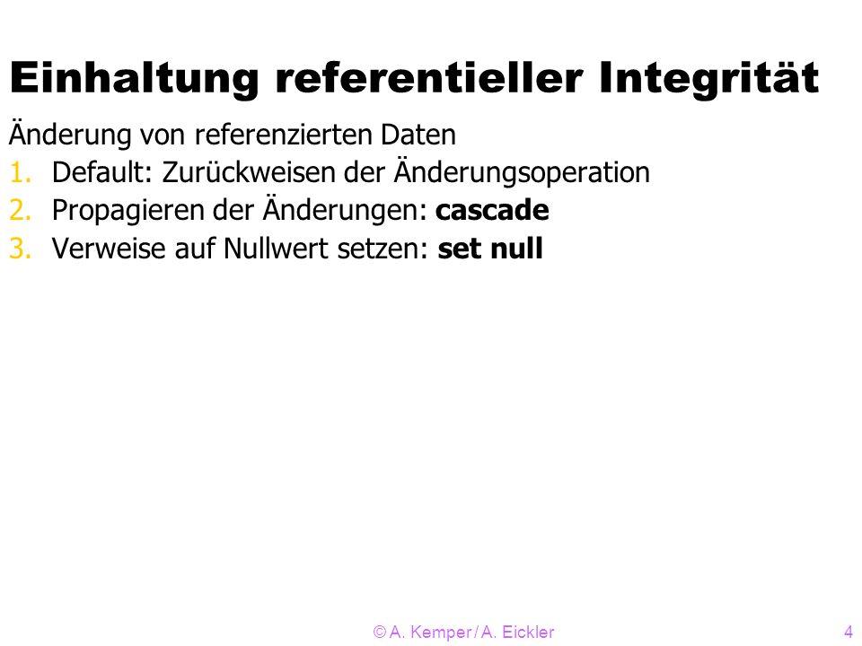 © A. Kemper / A. Eickler4 Einhaltung referentieller Integrität Änderung von referenzierten Daten 1.Default: Zurückweisen der Änderungsoperation 2.Prop