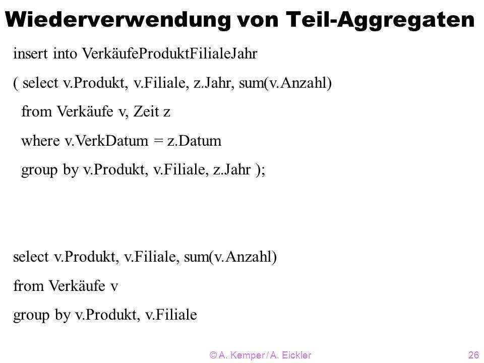 © A. Kemper / A. Eickler26 Wiederverwendung von Teil-Aggregaten insert into VerkäufeProduktFilialeJahr ( select v.Produkt, v.Filiale, z.Jahr, sum(v.An