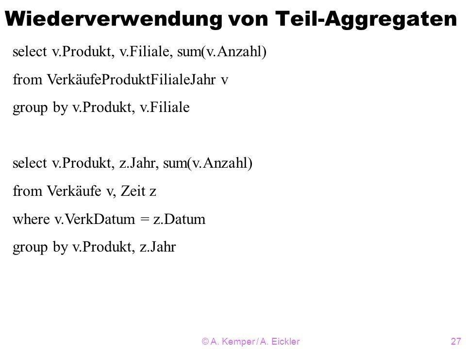 © A. Kemper / A. Eickler27 Wiederverwendung von Teil-Aggregaten select v.Produkt, v.Filiale, sum(v.Anzahl) from VerkäufeProduktFilialeJahr v group by