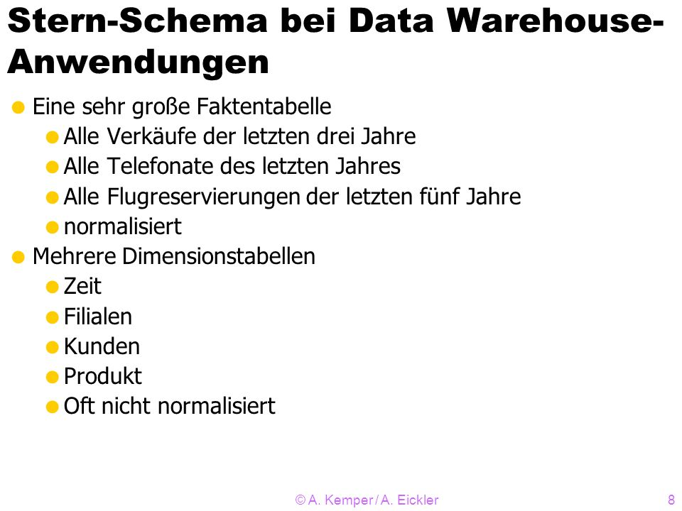© A. Kemper / A. Eickler8 Stern-Schema bei Data Warehouse- Anwendungen Eine sehr große Faktentabelle Alle Verkäufe der letzten drei Jahre Alle Telefon
