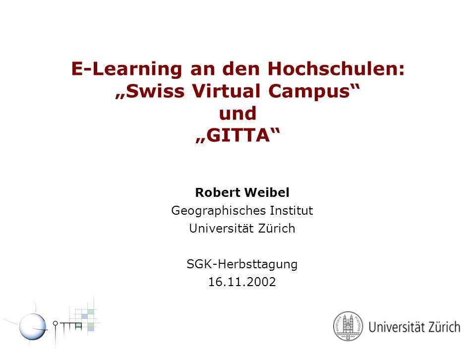 E-Learning an den Hochschulen: Swiss Virtual Campus und GITTA Robert Weibel Geographisches Institut Universität Zürich SGK-Herbsttagung 16.11.2002