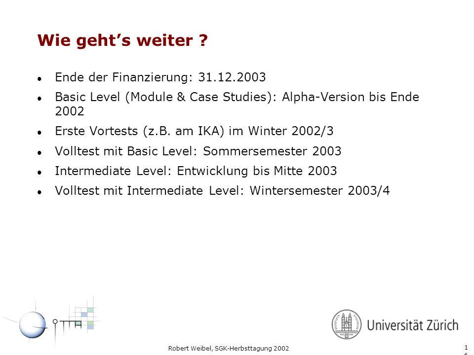 1616 Robert Weibel, SGK-Herbsttagung 2002 Wie gehts weiter ? l Ende der Finanzierung: 31.12.2003 l Basic Level (Module & Case Studies): Alpha-Version