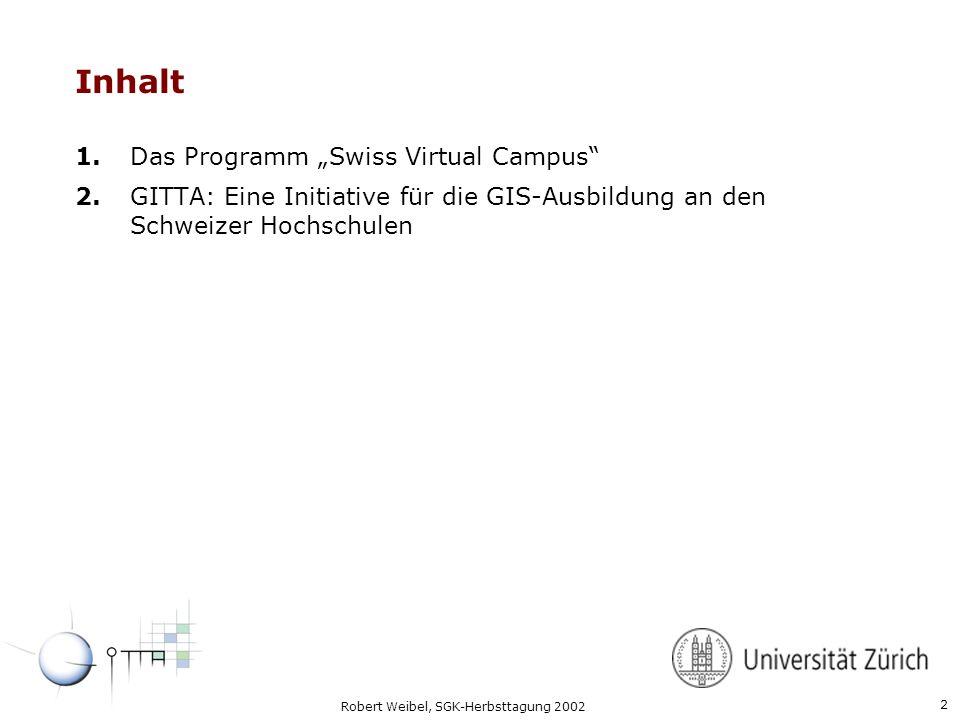 2 Robert Weibel, SGK-Herbsttagung 2002 Inhalt 1.Das Programm Swiss Virtual Campus 2.GITTA: Eine Initiative für die GIS-Ausbildung an den Schweizer Hochschulen