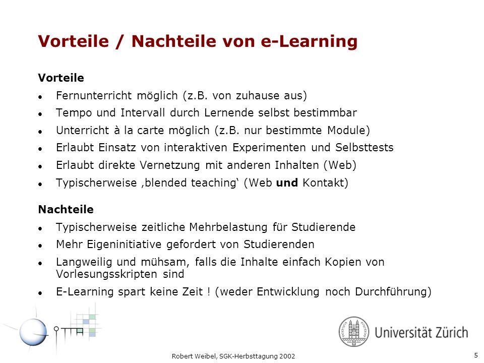 5 Robert Weibel, SGK-Herbsttagung 2002 Vorteile / Nachteile von e-Learning Vorteile l Fernunterricht möglich (z.B. von zuhause aus) l Tempo und Interv
