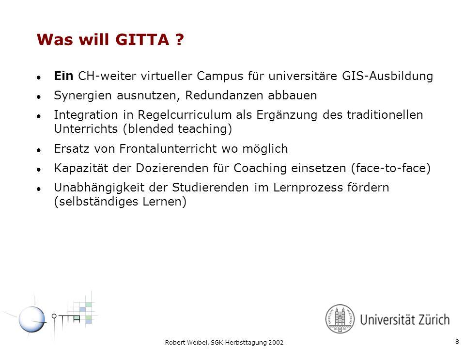 8 Robert Weibel, SGK-Herbsttagung 2002 Was will GITTA ? l Ein CH-weiter virtueller Campus für universitäre GIS-Ausbildung l Synergien ausnutzen, Redun