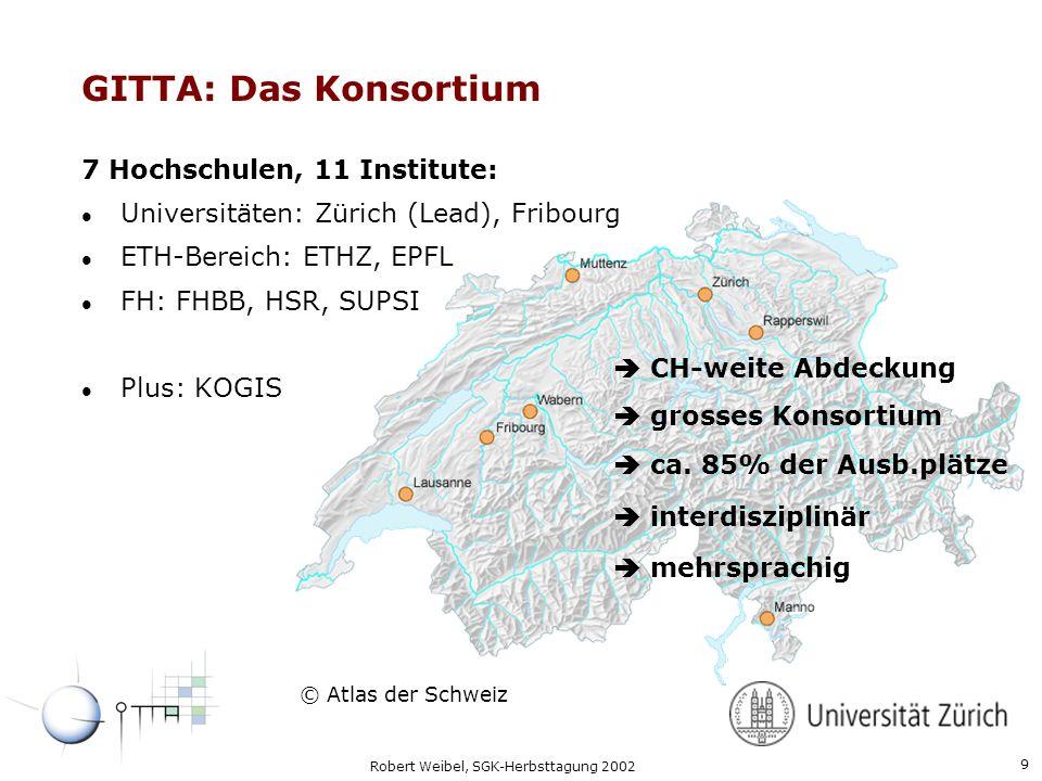 9 Robert Weibel, SGK-Herbsttagung 2002 GITTA: Das Konsortium 7 Hochschulen, 11 Institute: l Universitäten: Zürich (Lead), Fribourg l ETH-Bereich: ETHZ, EPFL l FH: FHBB, HSR, SUPSI l Plus: KOGIS © Atlas der Schweiz CH-weite Abdeckung grosses Konsortium ca.