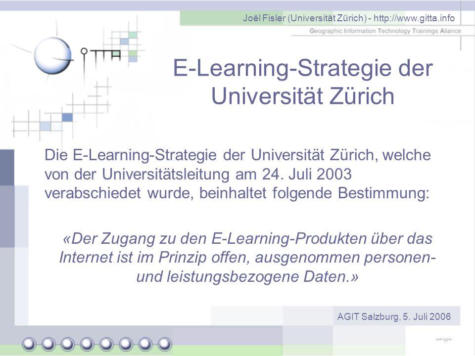 Joël Fisler (Universität Zürich) - http://www.gitta.info AGIT Salzburg, 5. Juli 2006 E-Learning-Strategie der Universität Zürich Die E-Learning-Strate