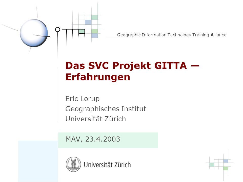 Geographic Information Technology Training Alliance Das SVC Projekt GITTA Erfahrungen Eric Lorup Geographisches Institut Universität Zürich MAV, 23.4.2003
