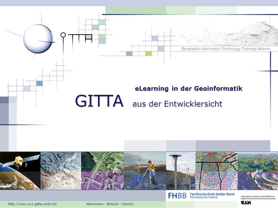 eLearning in der Geoinformatik GITTA aus der Entwicklersicht http://www.svc-gitta.unizh.ch/ Heinimann - Bleisch - Werner