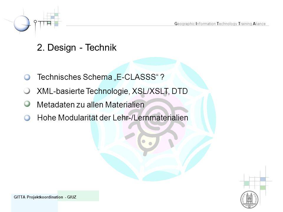 Geographic Information Technology Training Aliance GITTA Projektkoordination - GIUZ 2. Design - Technik Technisches Schema E-CLASSS ? XML-basierte Tec