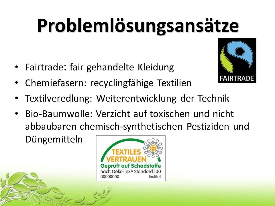 Problemlösungsansätze Fairtrade : fair gehandelte Kleidung Chemiefasern: recyclingfähige Textilien Textilveredlung: Weiterentwicklung der Technik Bio-