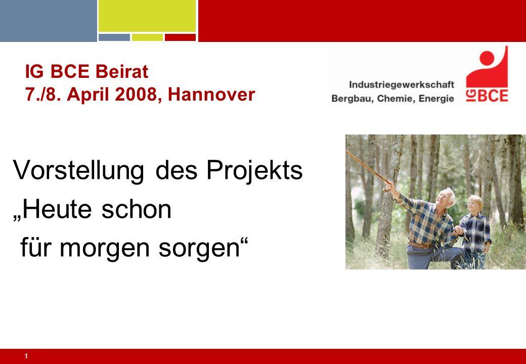1 IG BCE Beirat 7./8. April 2008, Hannover Vorstellung des Projekts Heute schon für morgen sorgen