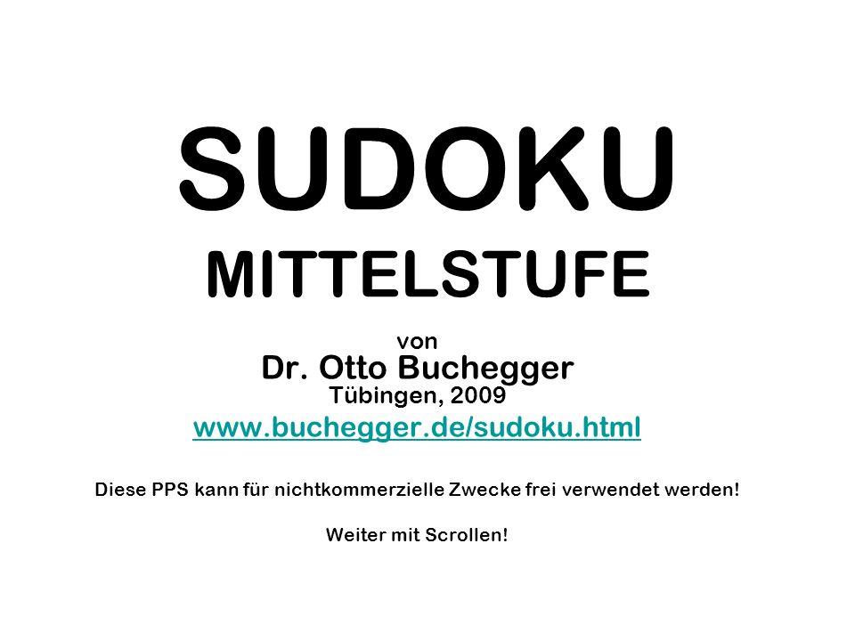 SUDOKU MITTELSTUFE von Dr. Otto Buchegger Tübingen, 2009 www.buchegger.de/sudoku.html Diese PPS kann für nichtkommerzielle Zwecke frei verwendet werde