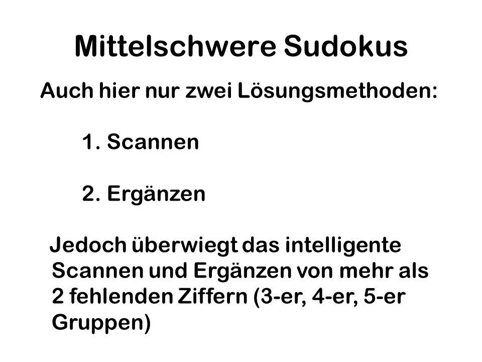 Mittelschwere Sudokus Auch hier nur zwei Lösungsmethoden: 1. Scannen 2. Ergänzen Jedoch überwiegt das intelligente Scannen und Ergänzen von mehr als 2