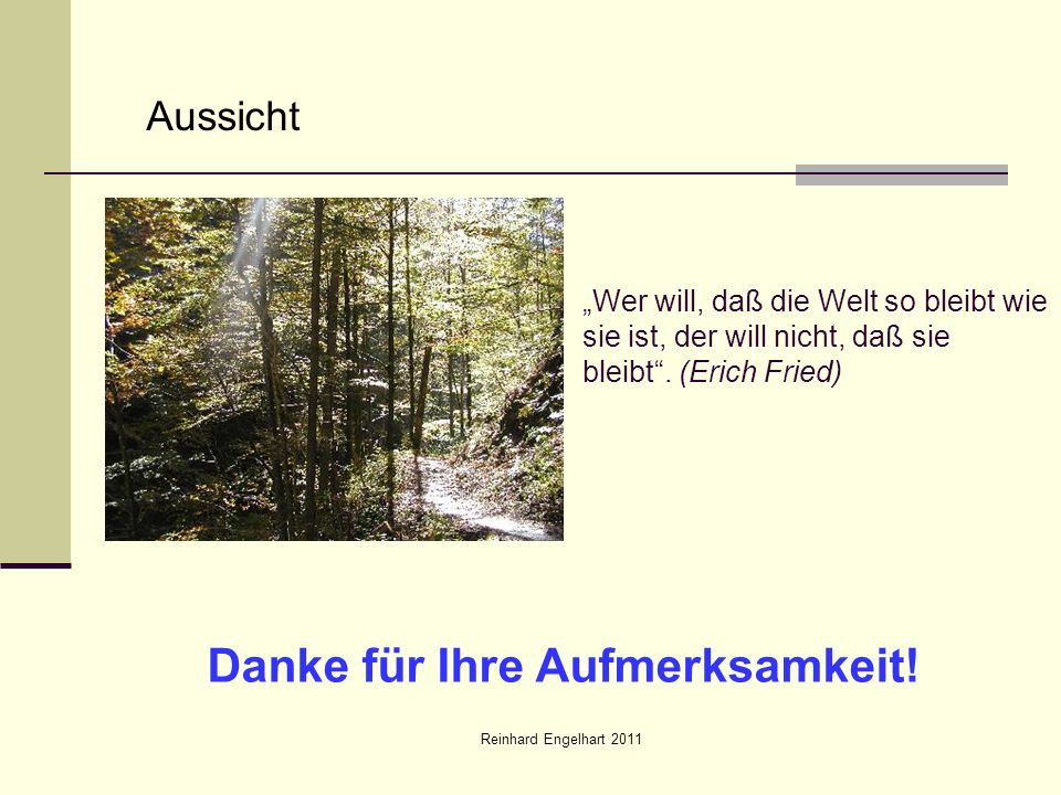 Reinhard Engelhart 2011 Aussicht Wer will, daß die Welt so bleibt wie sie ist, der will nicht, daß sie bleibt. (Erich Fried) Danke für Ihre Aufmerksam